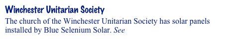 Winchester Unitarian Society The church of the Winchester Unitarian Society has solar panels installed by Blue Selenium Solar. See Solar Installers.