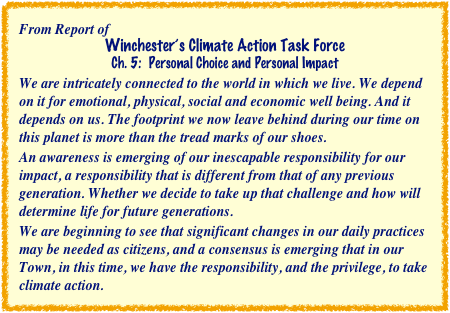 From Report of Winchester's Climate Action Task Force Ch. 5:  Personal Choice and Personal Impact We are intricately connected to the world in which we live. We depend on it for emotional, physical, social and economic well being. And it depends on us. The footprint we now leave behind during our time on this planet is more than the tread marks of our shoes. An awareness is emerging of our inescapable responsibility for our impact, a responsibility that is different from that of any previous generation. Whether we decide to take up that challenge and how will determine life for future generations. We are beginning to see that significant changes in our daily practices may be needed as citizens, and a consensus is emerging that in our Town, in this time, we have the responsibility, and the privilege, to take climate action.
